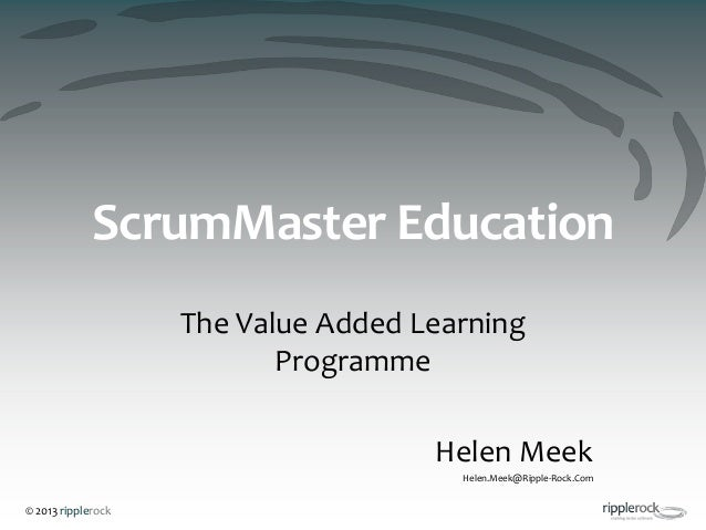 © 2013 ripplerockScrumMaster EducationThe Value Added LearningProgrammeHelen MeekHelen.Meek@Ripple-Rock.Com