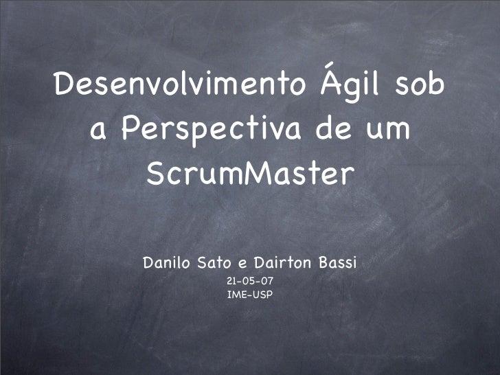 Desenvolvimento Ágil sob   a Perspectiva de um      ScrumMaster       Danilo Sato e Dairton Bassi                21-05-07 ...