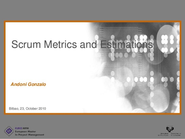 EURO MPM European Master In Proyect Management Bilbao, 23, October 2010 Andoni Gonzalo Scrum Metrics and Estimations