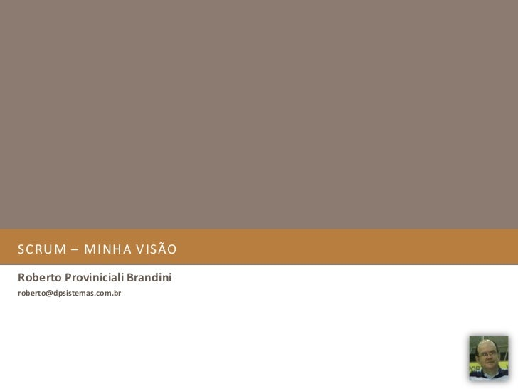 SCRUM – Minha visão<br />Roberto Proviniciali Brandini<br />roberto@dpsistemas.com.br<br />