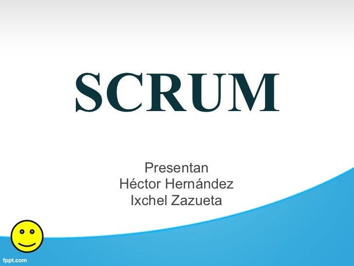 SCRUM    Presentan Héctor Hernández  Ixchel Zazueta