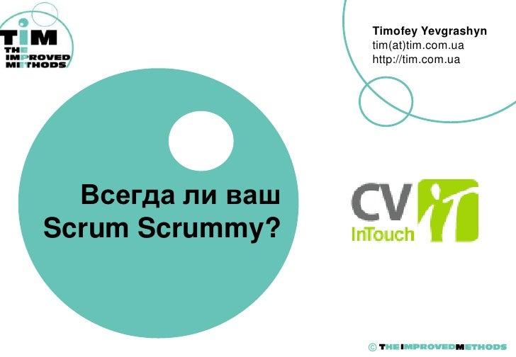 Timofey Yevgrashyn                   tim(at)tim.com.ua                   http://tim.com.ua       Всегда ли ваш Scrum Scrum...