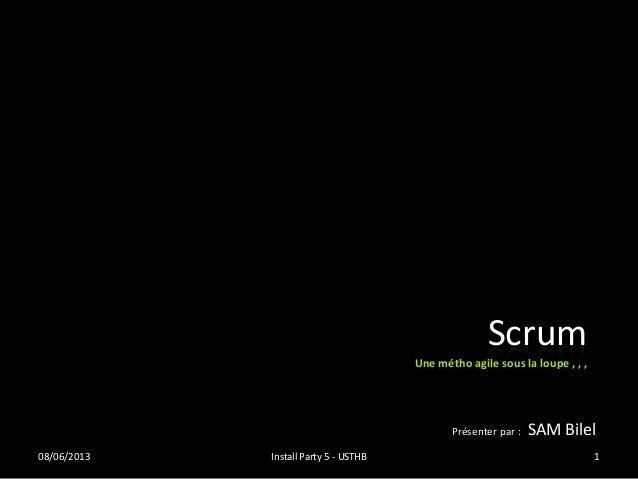 Présenter par : SAM Bilel Scrum Une métho agile sous la loupe , , , 08/06/2013 Install Party 5 - USTHB 1
