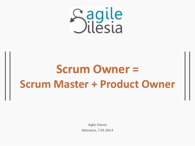 Scrum Owner = Scrum Master + Product Owner Agile Silesia Katowice, 7.05.2014