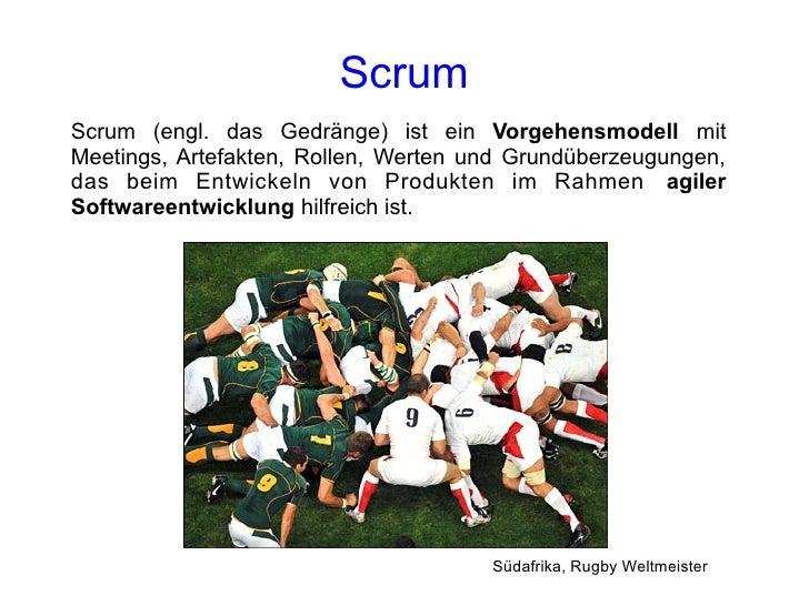 Scrum Scrum (engl. das Gedränge) ist ein Vorgehensmodell mit Meetings, Artefakten, Rollen, Werten und Grundüberzeugungen, ...