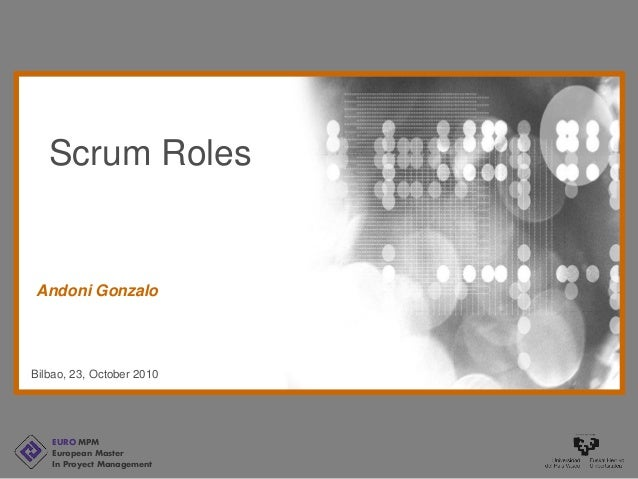 EURO MPM European Master In Proyect Management Bilbao, 23, October 2010 Andoni Gonzalo Scrum Roles
