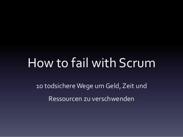 How to fail with Scrum1o todsichereWege um Geld, Zeit undRessourcen zu verschwenden