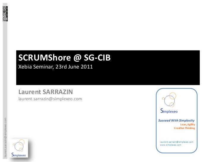 SCRUMShore @ SG-CIB                                 Xebia Seminar, 23rd June 2011                                 Laurent ...