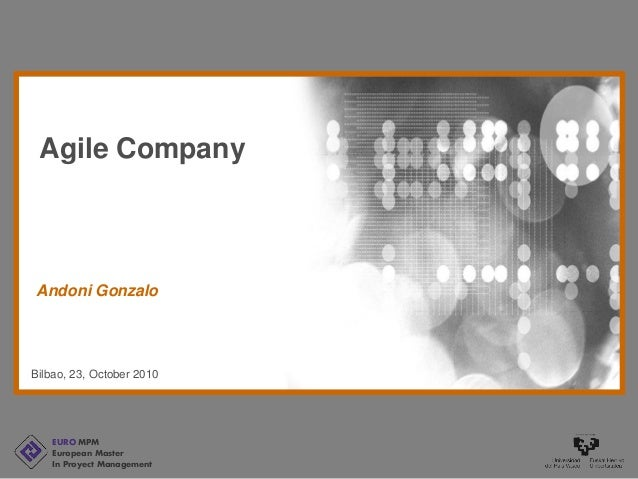 EURO MPM European Master In Proyect Management Bilbao, 23, October 2010 Andoni Gonzalo Agile Company
