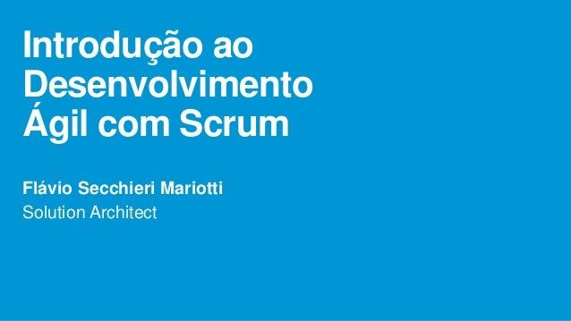 Introdução ao Desenvolvimento Ágil com Scrum Flávio Secchieri Mariotti Solution Architect