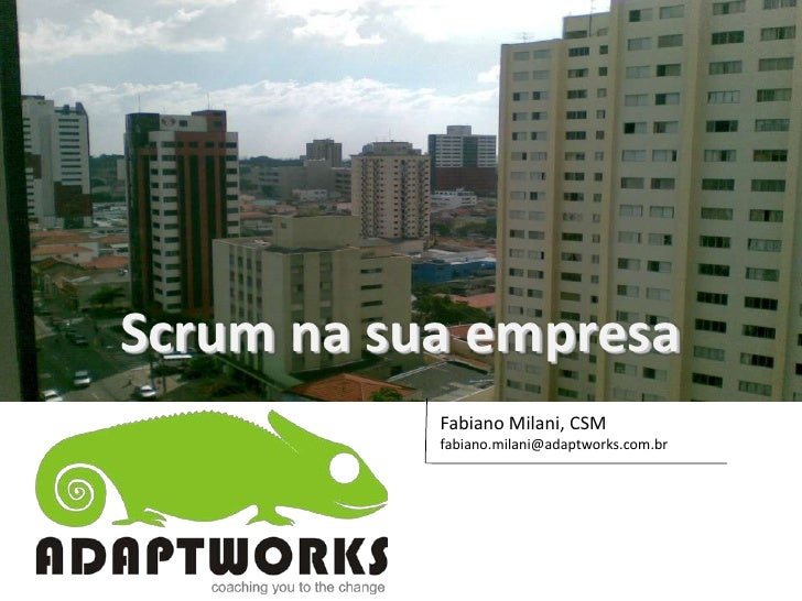 Scrum na sua empresa            Fabiano Milani, CSM            fabiano.milani@adaptworks.com.br                           ...