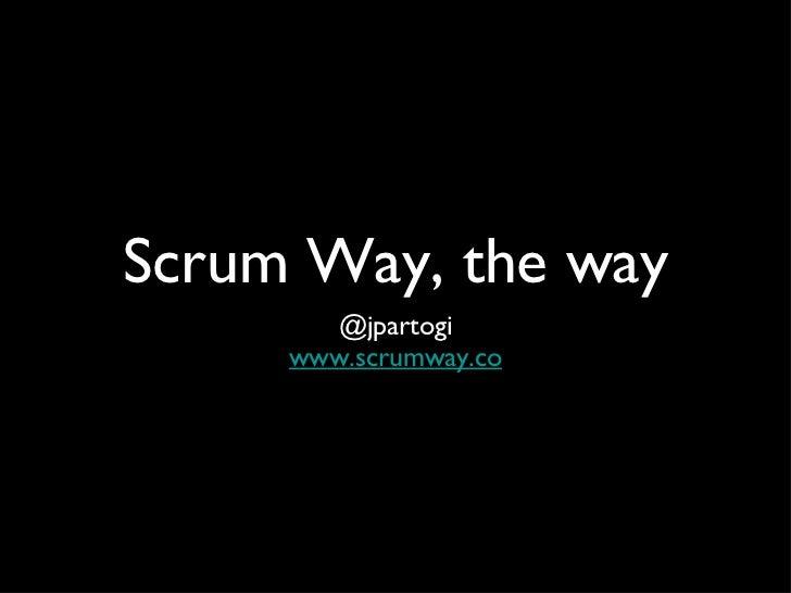 Scrum Way, the way <ul><li>@jpartogi </li></ul><ul><li>www.scrumway.co </li></ul>