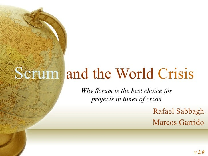 and the World  Crisis Rafael Sabbagh Marcos Garrido Scrum Why Scrum is the best choice for projects in times of crisis v 2.0