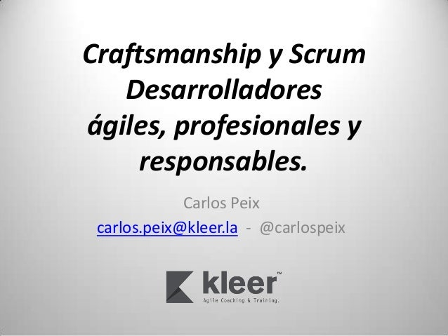 Craftsmanship y Scrum   Desarrolladoreságiles, profesionales y     responsables.             Carlos Peix carlos.peix@kleer...