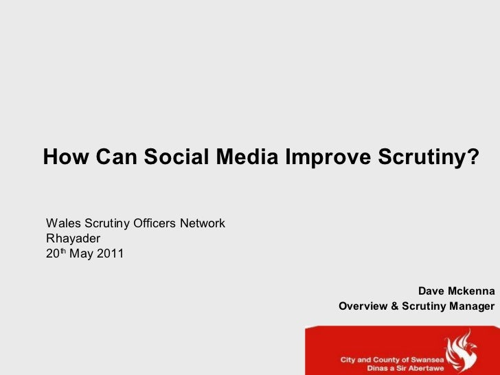 How Can Social Media Improve Scrutiny? Dave Mckenna Overview & Scrutiny Manager Wales Scrutiny Officers Network  Rhayader ...
