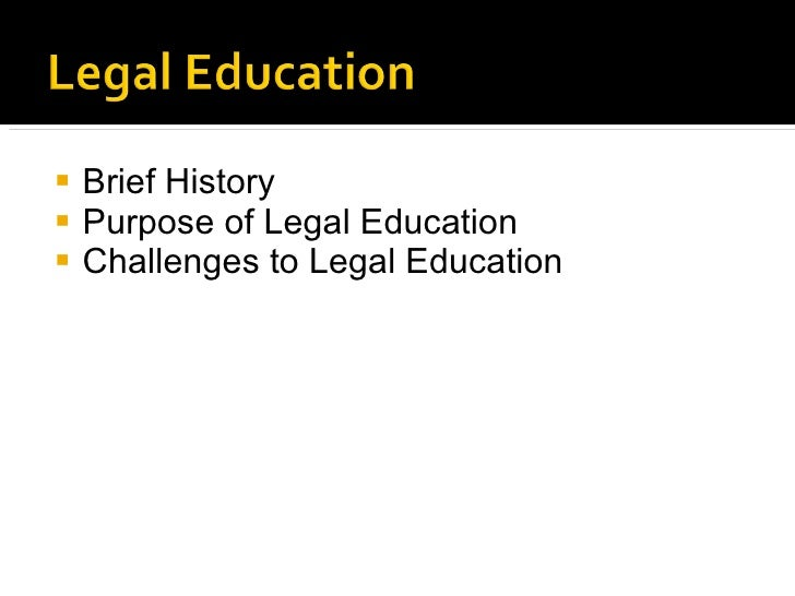 <ul><li>Brief History </li></ul><ul><li>Purpose of Legal Education </li></ul><ul><li>Challenges to Legal Education </li></ul>