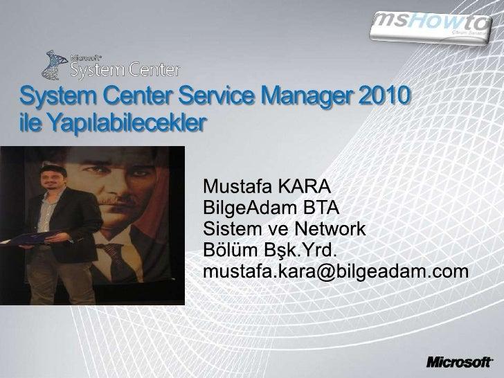 System Center Service Manager 2010 ile Yapılabilecekler<br />Mustafa KARA<br />BilgeAdam BTA<br />Sistem ve Network<br />B...