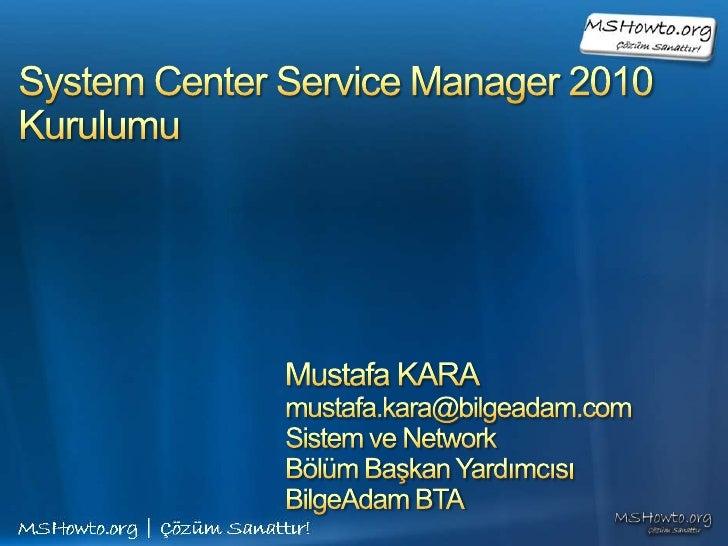System Center Service Manager 2010Kurulumu<br />Mustafa KARA<br />mustafa.kara@bilgeadam.com<br />Sistem ve Network <br />...