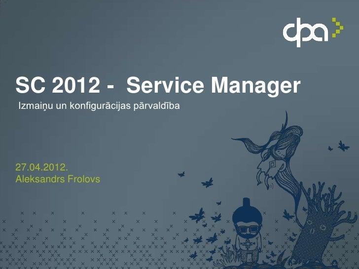 SC 2012 - Service ManagerIzmaiņu un konfigurācijas pārvaldība27.04.2012.Aleksandrs Frolovs