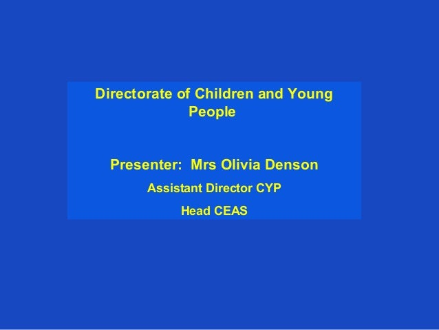 Directorate of Children and Young              People  Presenter: Mrs Olivia Denson       Assistant Director CYP          ...