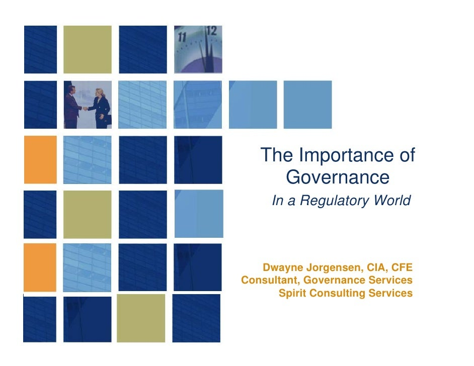 The Importance of      Governance      In a Regulatory World       Dwayne Jorgensen, CIA, CFE Consultant, Governance Servi...