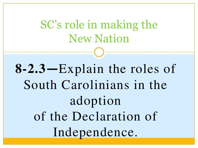 SC's role in making theNew Nation8-2.3—Explain the roles ofSouth Carolinians in theadoptionof the Declaration ofIndependen...