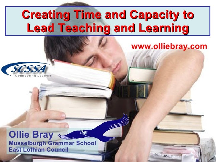 Creating Time and Capacity to Lead Teaching and Learning www.olliebray.com Ollie Bray Musselburgh Grammar School East Loth...