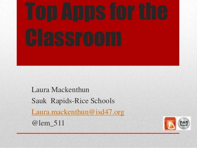 Top Apps for the Classroom Laura Mackenthun Sauk Rapids-Rice Schools Laura.mackenthun@isd47.org @lem_511
