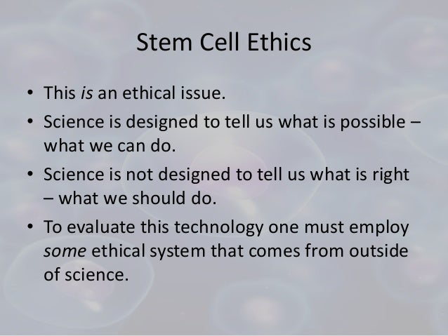 essay on stem cell research is ethical Stem cell research has the greatest potential for saving lives, but is controversial for its research based on embryos and fetuses (rickard 2002) stem cells are immature and unspecialized cells that that possess both the capacity to renew themselves indefinitely as well as the capability to differentiate themselves into specialized and mature cells.