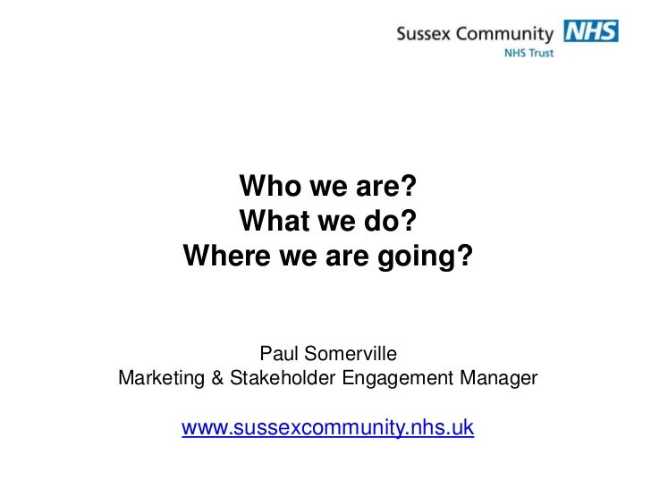Who we are?         What we do?      Where we are going?               Paul SomervilleMarketing & Stakeholder Engagement M...