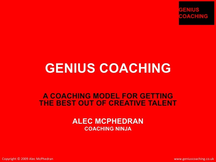 GENIUS COACHING A COACHING MODEL FOR GETTING THE BEST OUT OF CREATIVE TALENT ALEC MCPHEDRAN COACHING NINJA