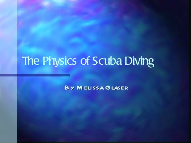The Physics of Scuba Diving By Melissa Glaser
