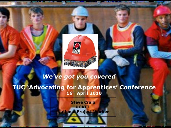 Steve Craig UCATT  National Project Worker We've got you covered TUC 'Advocating for Apprentices' Conference 16 th  April ...