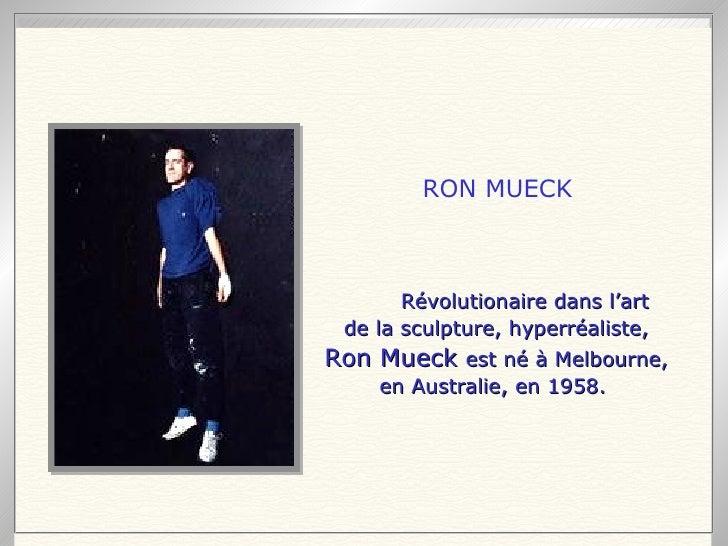 Révolutionaire dans l'art de la sculpture, hyperréaliste, Ron Mueck  est né à Melbourne, en Australie, en 1958.   RON MUECK