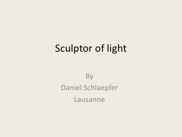 Sculptor of light<br />By<br />Daniel Schlaepfer<br />Lausanne<br />