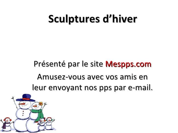 Sculptures d'hiver Présenté par le site  Mespps.com Amusez-vous avec vos amis en leur envoyant nos pps par e-mail.