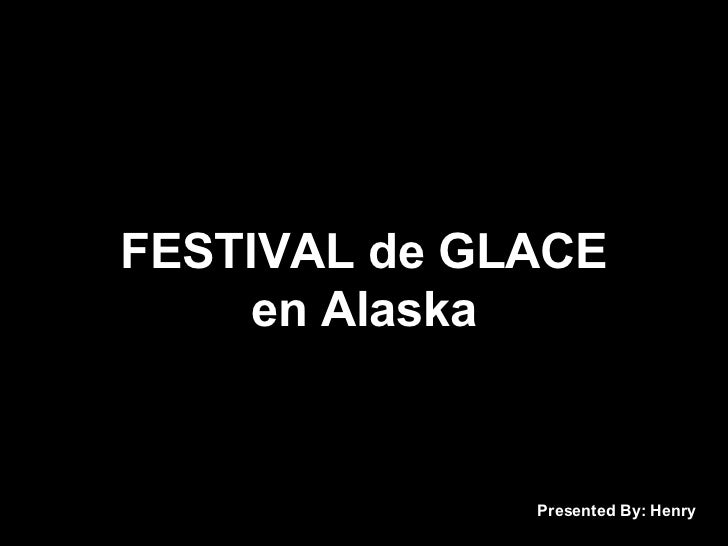 FESTIVAL de GLACE     en Alaska              Presented By: Henry