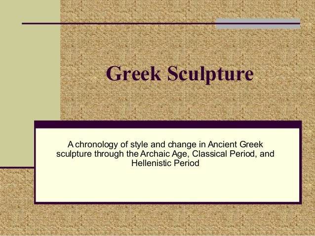 Greek Sculpture   A chronology of style and change in Ancient Greeksculpture through the Archaic Age, Classical Period, an...
