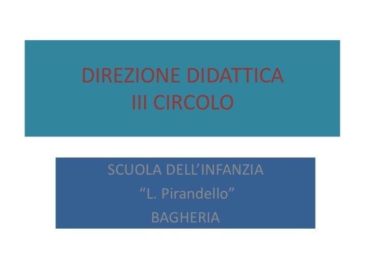 """DIREZIONE DIDATTICAIII CIRCOLO<br />SCUOLA DELL'INFANZIA<br /> """"L. Pirandello""""<br />BAGHERIA<br />"""