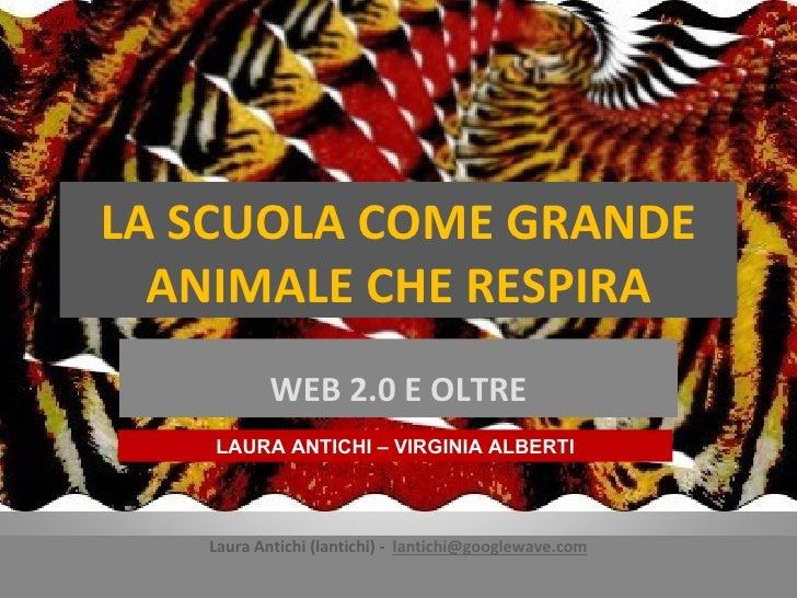 LA SCUOLA COME GRANDE ANIMALE CHE RESPIRA WEB 2.0 E OLTRE Laura Antichi (lantichi) -  [email_address] LAURA ANTICHI – VIRG...
