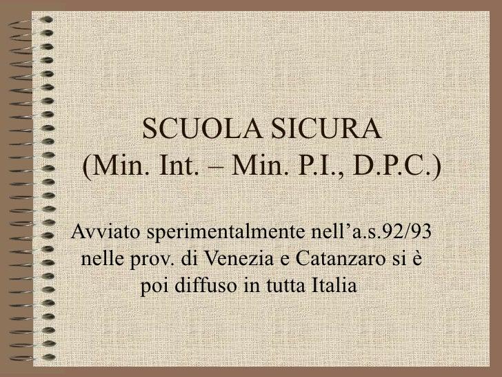 SCUOLA SICURA (Min. Int. – Min. P.I., D.P.C.) Avviato sperimentalmente nell'a.s.92/93 nelle prov. di Venezia e Catanzaro s...