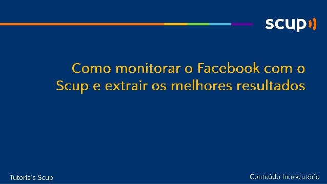 [Scup] Tutorial: Como monitorar o Facebook com o Scup e extrair os melhores resultados