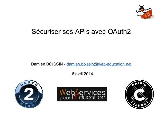 Sécuriser ses APIs avec OAuth2 Damien BOISSIN - damien.boissin@web-education.net 16 avril 2014