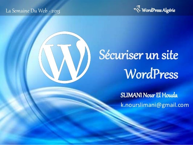 Sécuriser un siteWordPressWordPressAlgérieLa Semaine Du Web - 2013SLIMANI Nour El Houdak.nourslimani@gmail.com