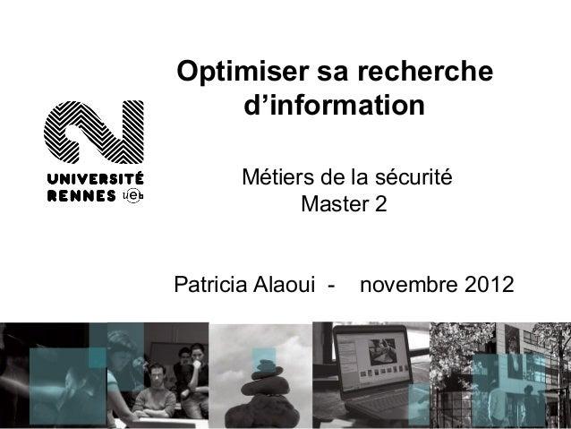 Optimiser sa recherche    d'information       Métiers de la sécurité             Master 2Patricia Alaoui -   novembre 2012