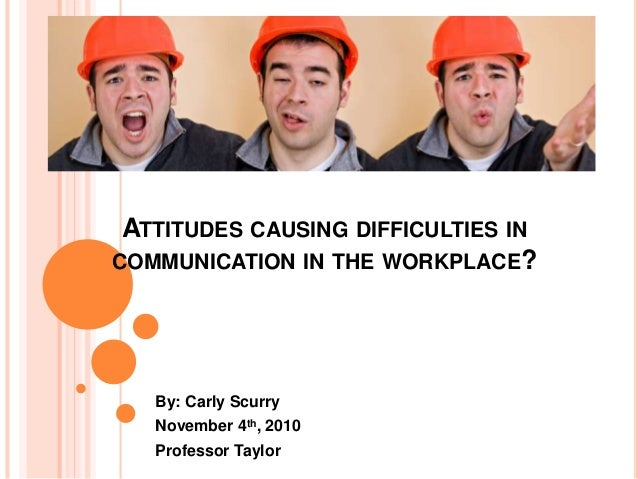 ATTITUDES CAUSING DIFFICULTIES IN COMMUNICATION IN THE WORKPLACE? By: Carly Scurry November 4th, 2010 Professor Taylor