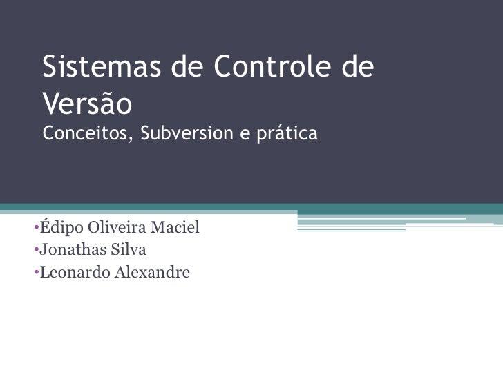 Sistemas de Controle de Versão Conceitos, Subversion e prática•Édipo Oliveira Maciel•Jonathas Silva•Leonardo Alexandre