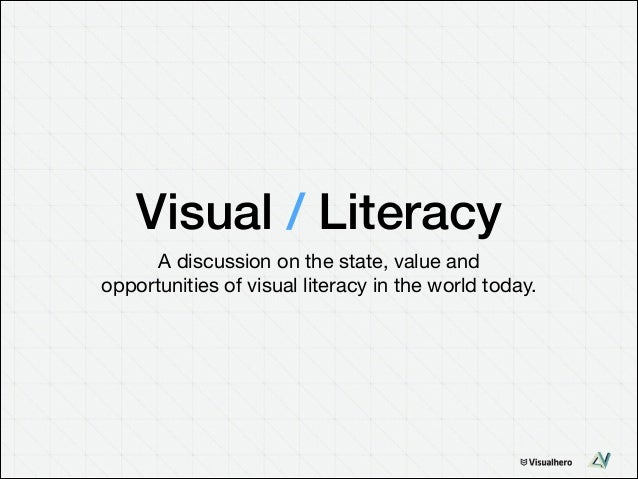Visual / Literacy A discussion on the state, value and  opportunities of visual literacy in the world today.