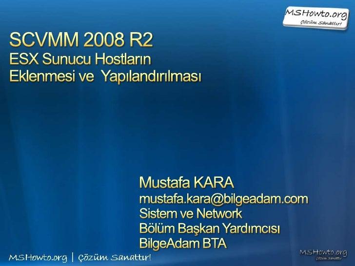 SCVMM 2008 R2 ESX Sunucu Hostların Eklenmesi ve  Yapılandırılması<br />Mustafa KARA<br />mustafa.kara@bilgeadam.com<br />S...