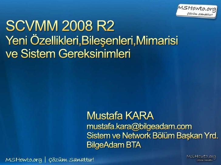 SCVMM 2008 R2 Yeni Özellikleri,Bileşenleri,Mimarisive Sistem Gereksinimleri <br />Mustafa KARA<br />mustafa.kara@bilgeadam...